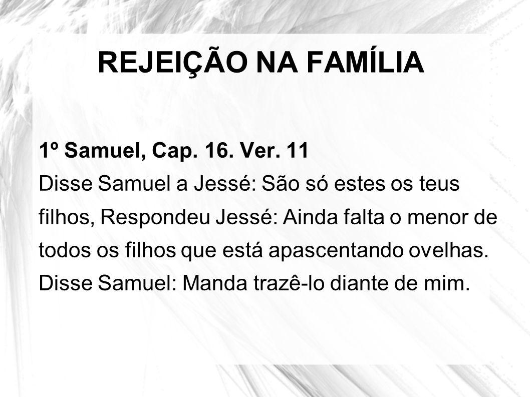 REJEIÇÃO NA FAMÍLIA 1º Samuel, Cap. 16. Ver. 11 Disse Samuel a Jessé: São só estes os teus filhos, Respondeu Jessé: Ainda falta o menor de todos os fi