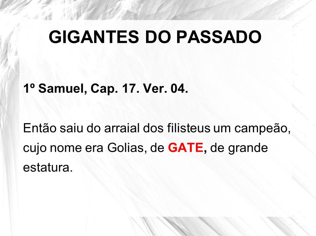 GIGANTES DO PASSADO 1º Samuel, Cap. 17. Ver. 04. Então saiu do arraial dos filisteus um campeão, cujo nome era Golias, de GATE, de grande estatura.