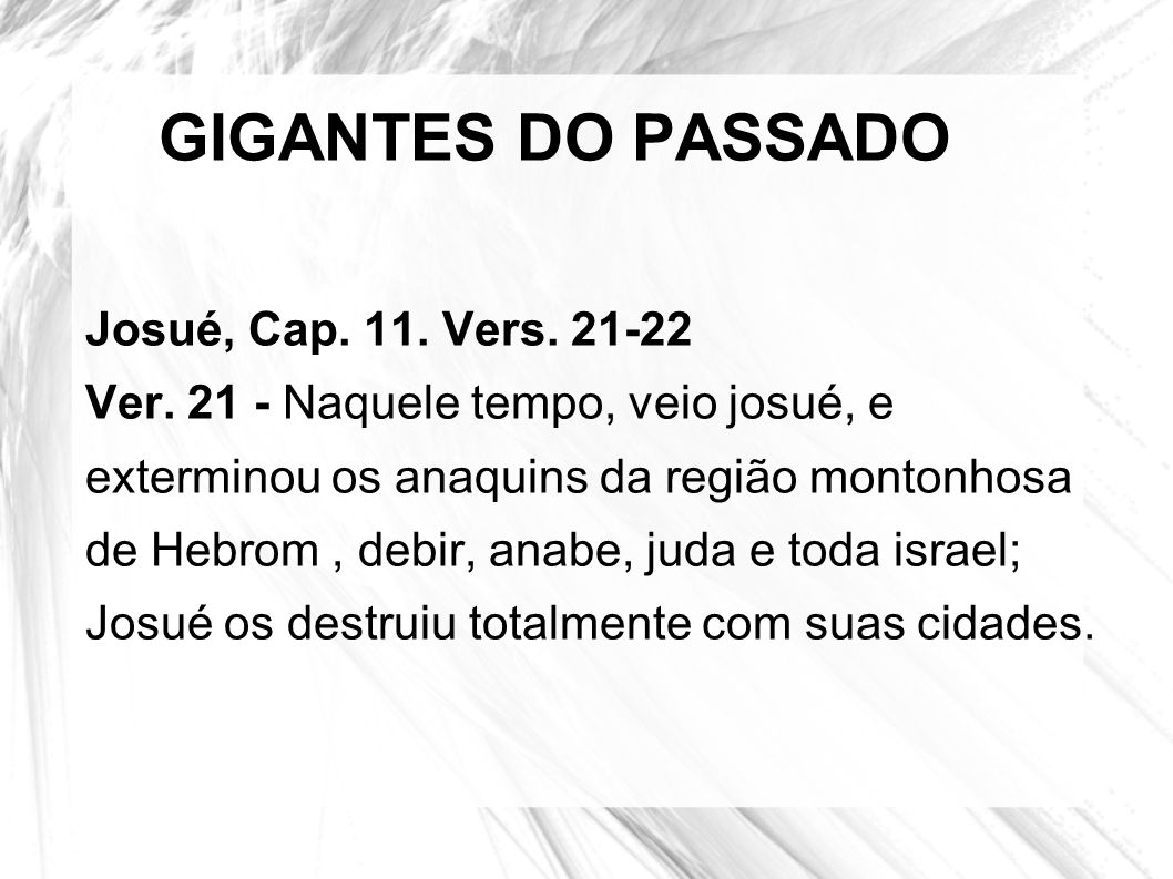 GIGANTES DO PASSADO Josué, Cap. 11. Vers. 21-22 Ver. 21 - Naquele tempo, veio josué, e exterminou os anaquins da região montonhosa de Hebrom, debir, a