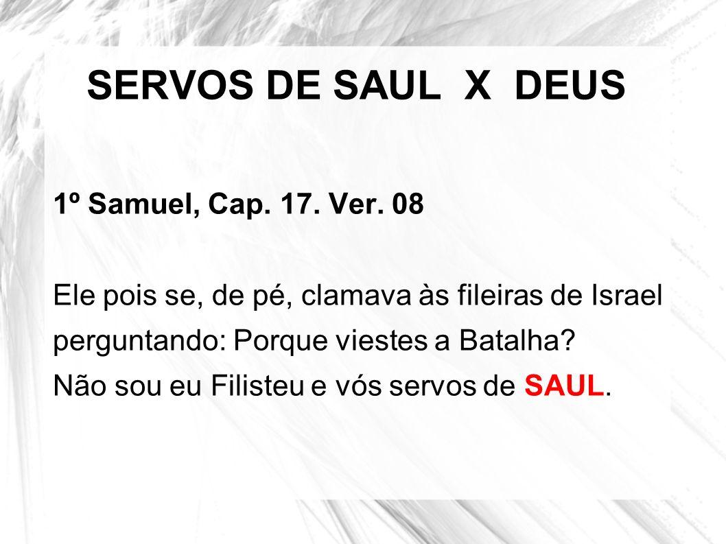 SERVOS DE SAUL X DEUS 1º Samuel, Cap. 17. Ver. 08 Ele pois se, de pé, clamava às fileiras de Israel perguntando: Porque viestes a Batalha? Não sou eu