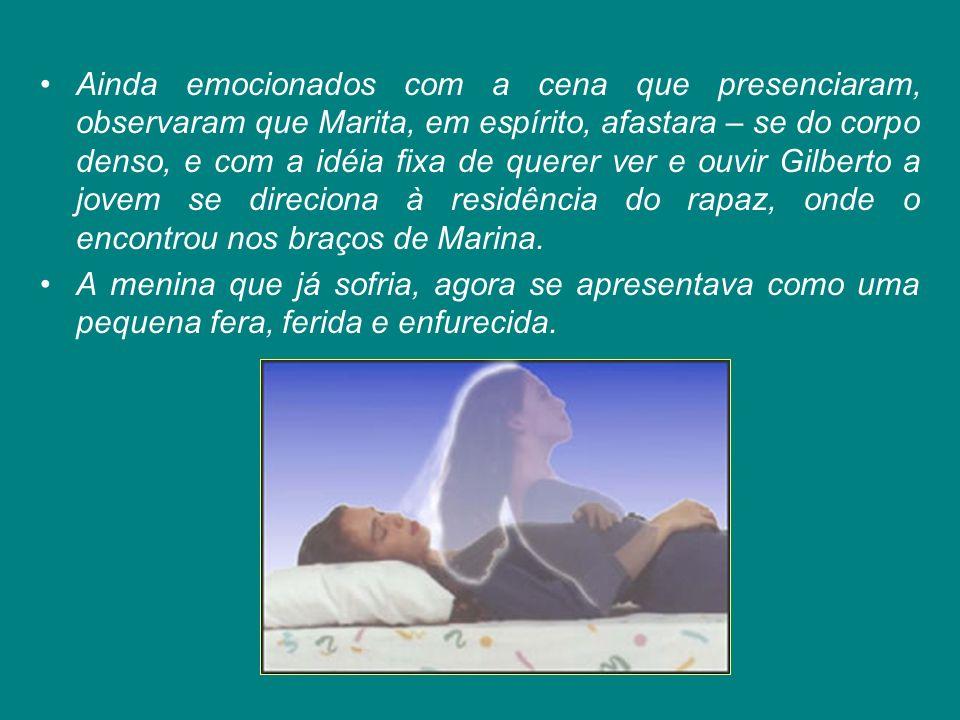 Ainda emocionados com a cena que presenciaram, observaram que Marita, em espírito, afastara – se do corpo denso, e com a idéia fixa de querer ver e ouvir Gilberto a jovem se direciona à residência do rapaz, onde o encontrou nos braços de Marina.