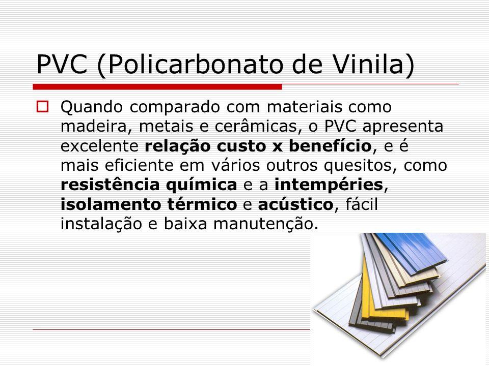 PVC (Policarbonato de Vinila) Quando comparado com materiais como madeira, metais e cerâmicas, o PVC apresenta excelente relação custo x benefício, e