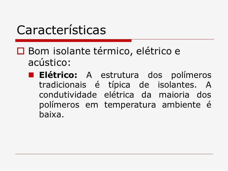 Características Bom isolante térmico, elétrico e acústico: Elétrico: A estrutura dos polímeros tradicionais é típica de isolantes. A condutividade elé