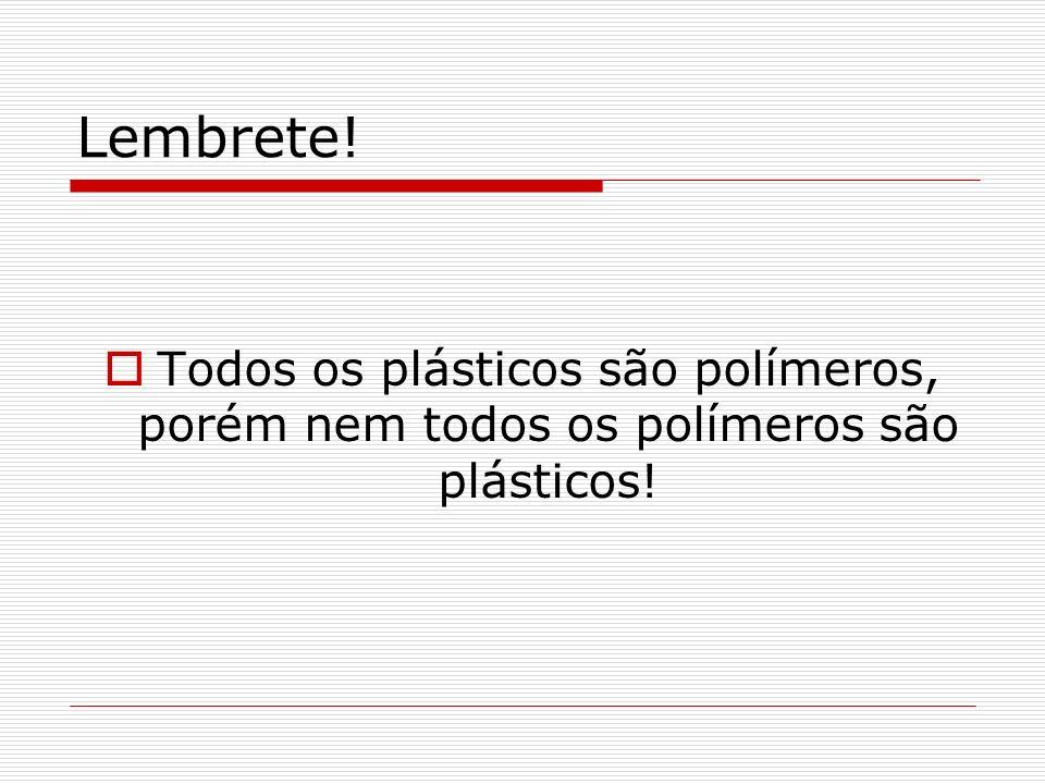 Lembrete! Todos os plásticos são polímeros, porém nem todos os polímeros são plásticos!