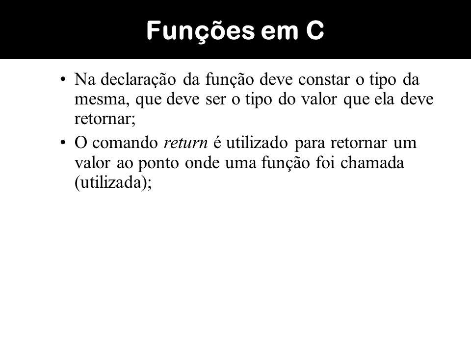 Sintaxe: tipo f1 (declaração de argumentos); main () { a=f1(..); } tipo f1 (declaração dos parâmetros recebidos) { declaração das variáveis locais; comandos; return(x); } Funções em C Valor retornado pela função f1, que neste caso seria atribuído a variável a Declaração do protótipo da função Uso da função Declaração da função
