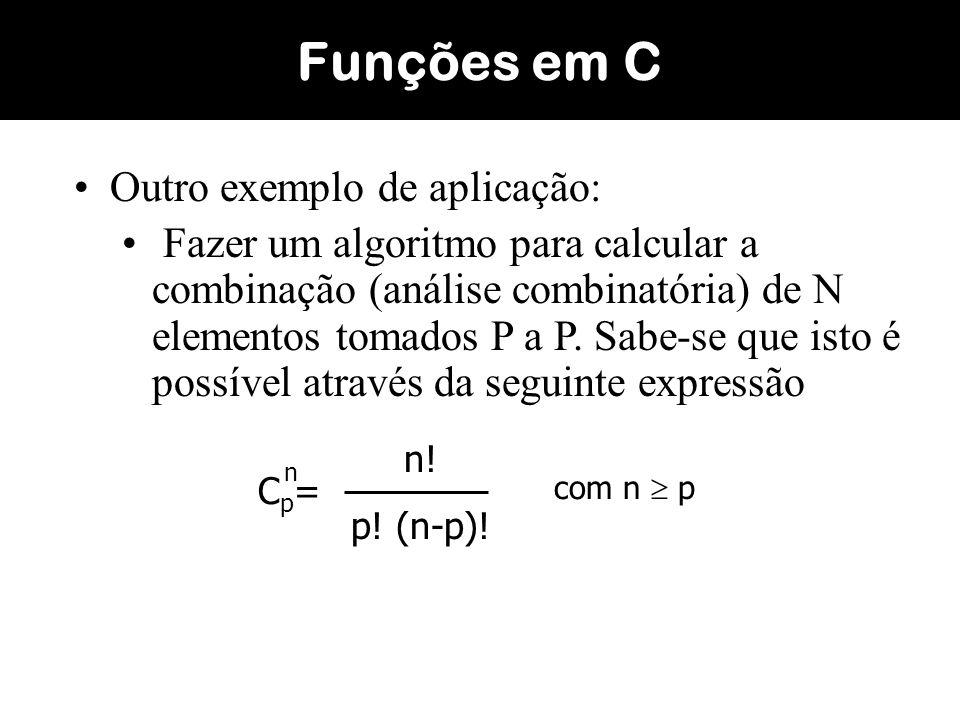 A solução deste problema sem o uso de uma função teria N e P como argumentos de entrada e C como argumento de saída; Seriam necessários os seguintes passos: Calcular o fatorial de N (armazenar em uma variável); Calcular o fatorial de P (armazenar em outra variável); Calcular o fatorial de N-P (armazenar em outra variável); E finalmente calcular a expressão FatN/(FatP*FatNP); Funções em C