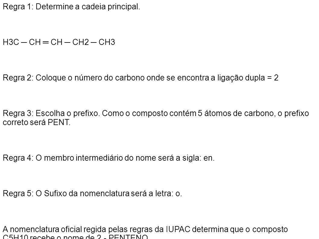 Regra 1: Determine a cadeia principal. H3C CH CH CH2 CH3 Regra 2: Coloque o número do carbono onde se encontra a ligação dupla = 2 Regra 3: Escolha o