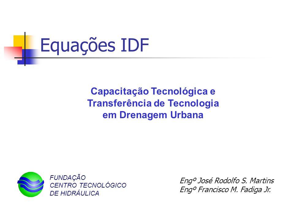 Equações IDF Engº José Rodolfo S. Martins Engº Francisco M. Fadiga Jr. Capacitação Tecnológica e Transferência de Tecnologia em Drenagem Urbana FUNDAÇ
