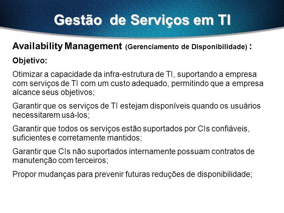 Gestão de Serviços em TI Availability Management (Gerenciamento de Disponibilidade) : Objetivo: Otimizar a capacidade da infra-estrutura de TI, suportando a empresa com serviços de TI com um custo adequado, permitindo que a empresa alcance seus objetivos; Garantir que os serviços de TI estejam disponíveis quando os usuários necessitarem usá-los; Garantir que todos os serviços estão suportados por CIs confiáveis, suficientes e corretamente mantidos; Garantir que CIs não suportados internamente possuam contratos de manutenção com terceiros; Propor mudanças para prevenir futuras reduções de disponibilidade;