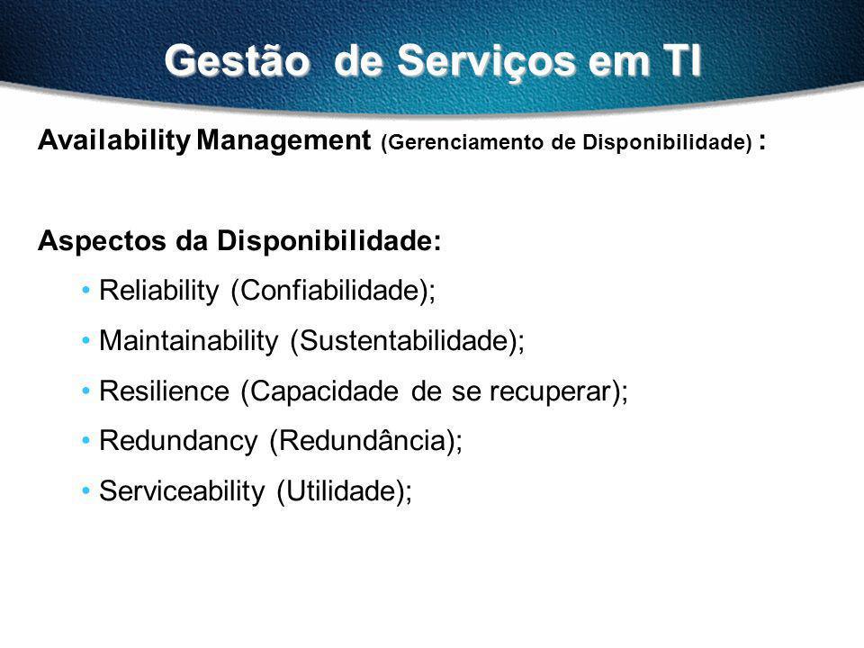 Gestão de Serviços em TI Availability Management (Gerenciamento de Disponibilidade) : Aspectos da Disponibilidade: Reliability (Confiabilidade); Maintainability (Sustentabilidade); Resilience (Capacidade de se recuperar); Redundancy (Redundância); Serviceability (Utilidade);