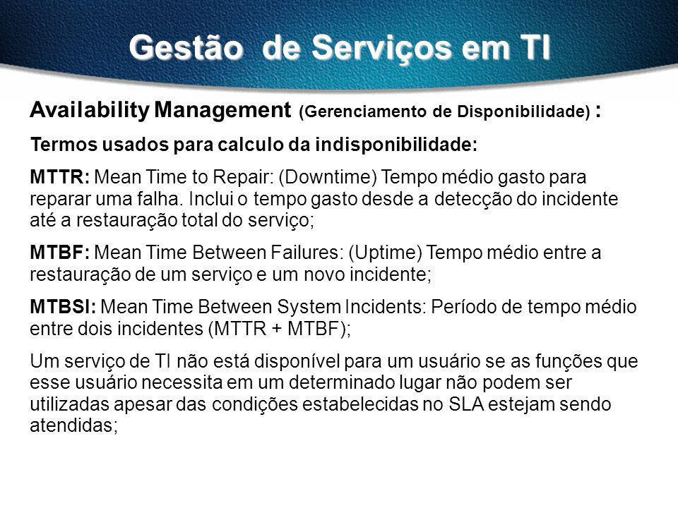 Gestão de Serviços em TI Availability Management (Gerenciamento de Disponibilidade) : Termos usados para calculo da indisponibilidade: MTTR: Mean Time to Repair: (Downtime) Tempo médio gasto para reparar uma falha.