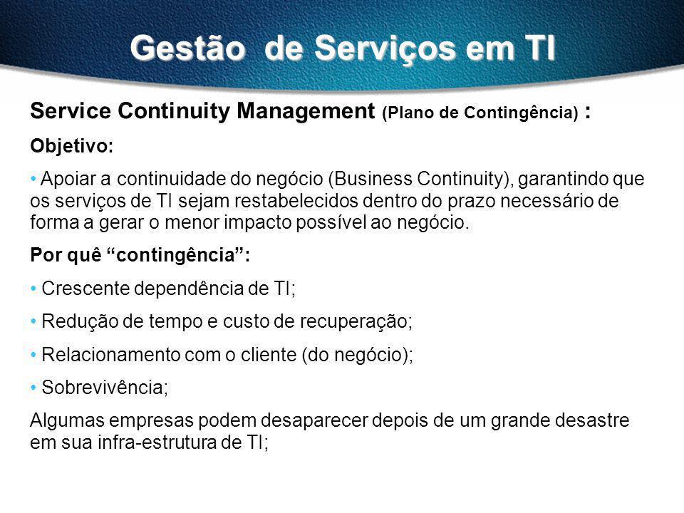 Gestão de Serviços em TI Service Continuity Management (Plano de Contingência) : Objetivo: Apoiar a continuidade do negócio (Business Continuity), garantindo que os serviços de TI sejam restabelecidos dentro do prazo necessário de forma a gerar o menor impacto possível ao negócio.