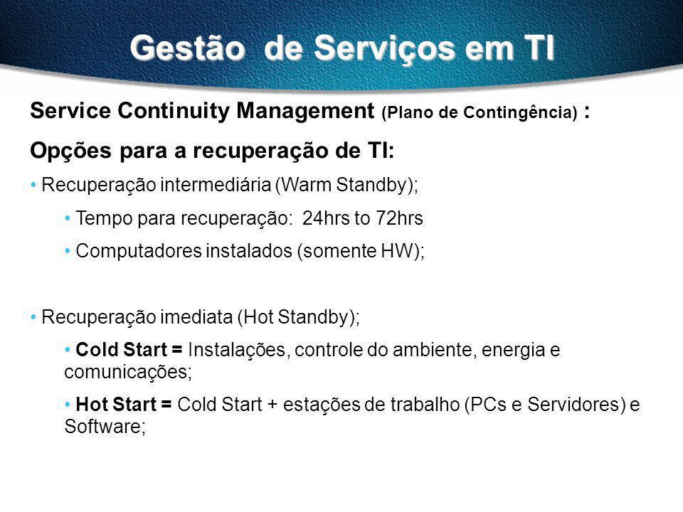Gestão de Serviços em TI Service Continuity Management (Plano de Contingência) : Opções para a recuperação de TI: Recuperação intermediária (Warm Standby); Tempo para recuperação: 24hrs to 72hrs Computadores instalados (somente HW); Recuperação imediata (Hot Standby); Cold Start = Instalações, controle do ambiente, energia e comunicações; Hot Start = Cold Start + estações de trabalho (PCs e Servidores) e Software;