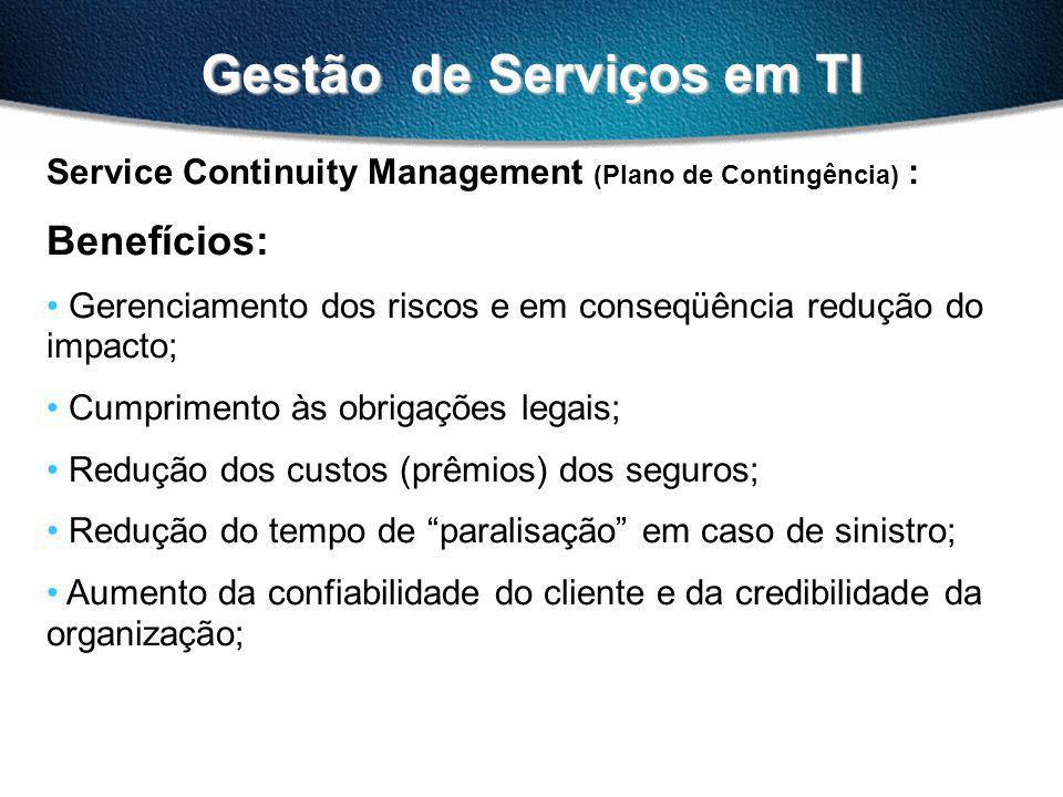 Gestão de Serviços em TI Service Continuity Management (Plano de Contingência) : Benefícios: Gerenciamento dos riscos e em conseqüência redução do impacto; Cumprimento às obrigações legais; Redução dos custos (prêmios) dos seguros; Redução do tempo de paralisação em caso de sinistro; Aumento da confiabilidade do cliente e da credibilidade da organização;