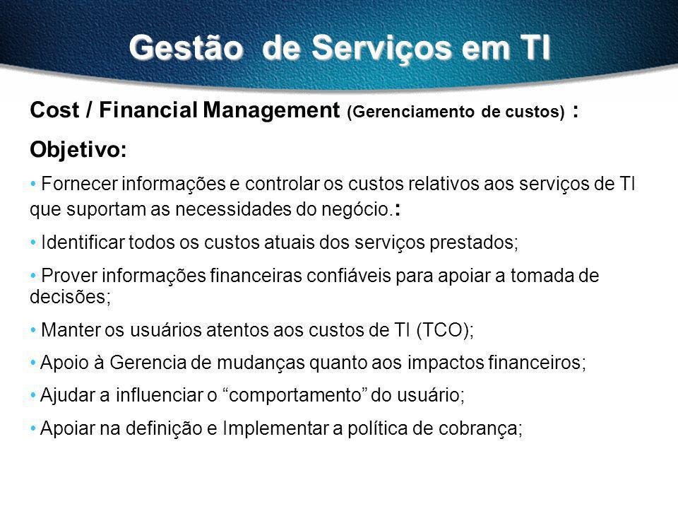 Gestão de Serviços em TI Cost / Financial Management (Gerenciamento de custos) : Objetivo: Fornecer informações e controlar os custos relativos aos serviços de TI que suportam as necessidades do negócio.