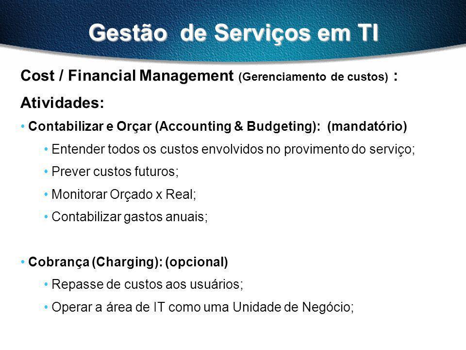 Gestão de Serviços em TI Cost / Financial Management (Gerenciamento de custos) : Atividades: Contabilizar e Orçar (Accounting & Budgeting): (mandatório) Entender todos os custos envolvidos no provimento do serviço; Prever custos futuros; Monitorar Orçado x Real; Contabilizar gastos anuais; Cobrança (Charging): (opcional) Repasse de custos aos usuários; Operar a área de IT como uma Unidade de Negócio;