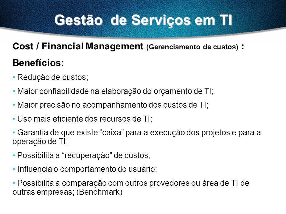 Gestão de Serviços em TI Cost / Financial Management (Gerenciamento de custos) : Benefícios: Redução de custos; Maior confiabilidade na elaboração do orçamento de TI; Maior precisão no acompanhamento dos custos de TI; Uso mais eficiente dos recursos de TI; Garantia de que existe caixa para a execução dos projetos e para a operação de TI; Possibilita a recuperação de custos; Influencia o comportamento do usuário; Possibilita a comparação com outros provedores ou área de TI de outras empresas; (Benchmark)
