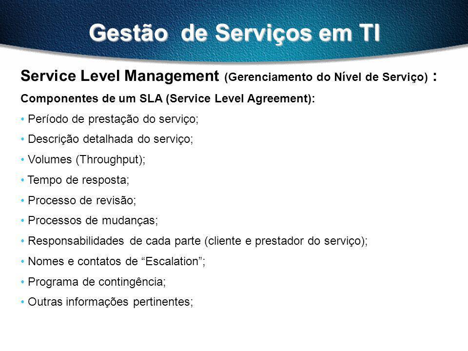 Gestão de Serviços em TI Service Level Management (Gerenciamento do Nível de Serviço) : Componentes de um SLA (Service Level Agreement): Período de prestação do serviço; Descrição detalhada do serviço; Volumes (Throughput); Tempo de resposta; Processo de revisão; Processos de mudanças; Responsabilidades de cada parte (cliente e prestador do serviço); Nomes e contatos de Escalation; Programa de contingência; Outras informações pertinentes;