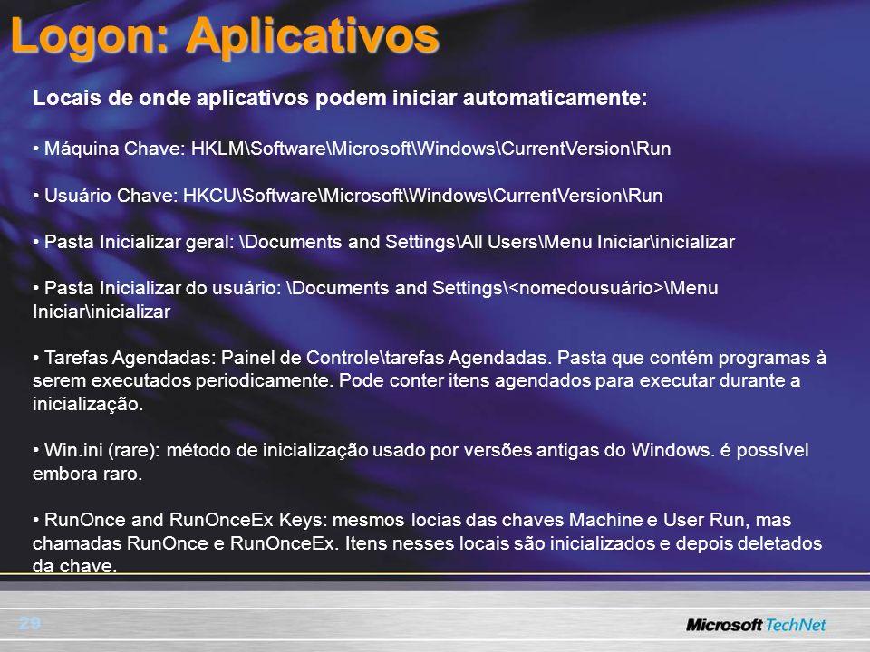 29 Logon: Aplicativos Locais de onde aplicativos podem iniciar automaticamente: Máquina Chave: HKLM\Software\Microsoft\Windows\CurrentVersion\Run Usuá