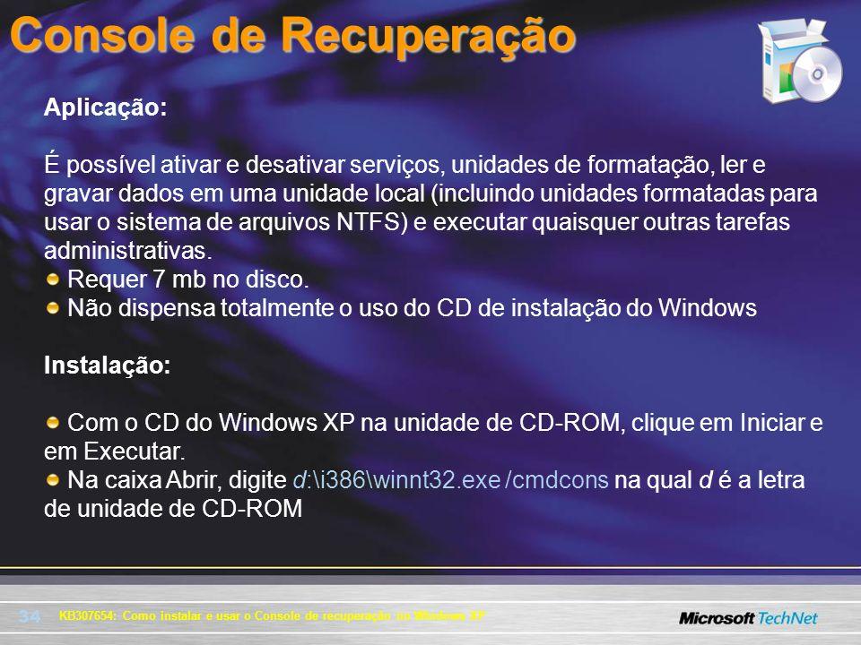 34 Console de Recuperação KB307654: Como instalar e usar o Console de recuperação no Windows XP Aplicação: É possível ativar e desativar serviços, uni