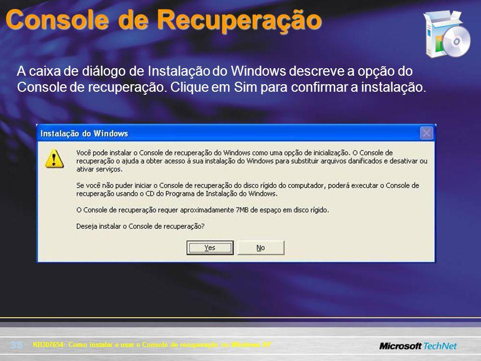 35 Console de Recuperação KB307654: Como instalar e usar o Console de recuperação no Windows XP A caixa de diálogo de Instalação do Windows descreve a