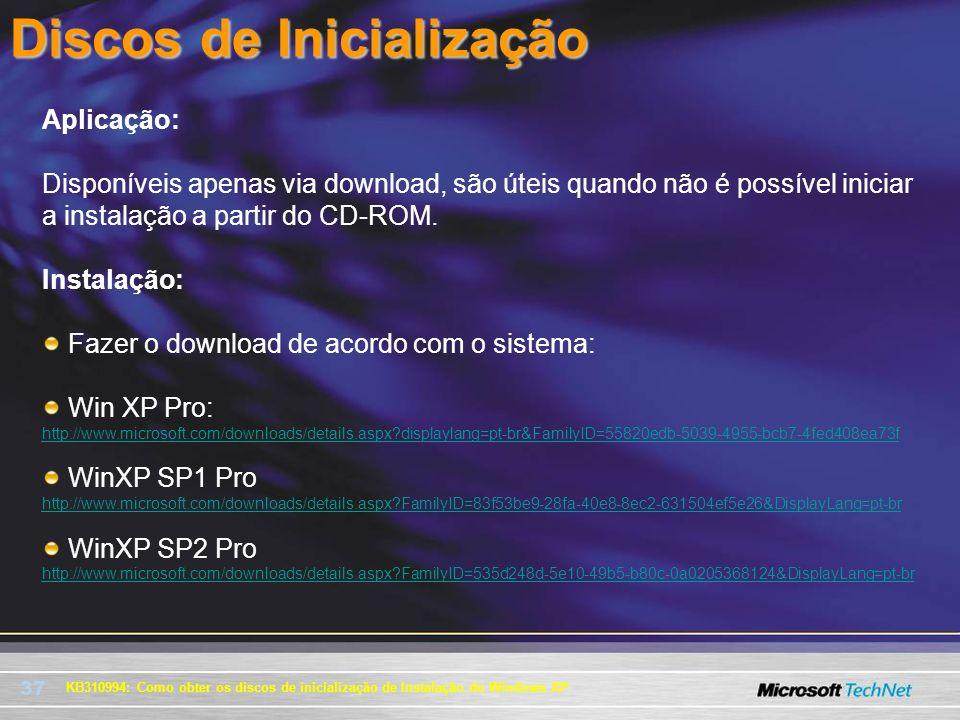 37 KB310994: Como obter os discos de inicialização de Instalação do Windows XP Discos de Inicialização Aplicação: Disponíveis apenas via download, são