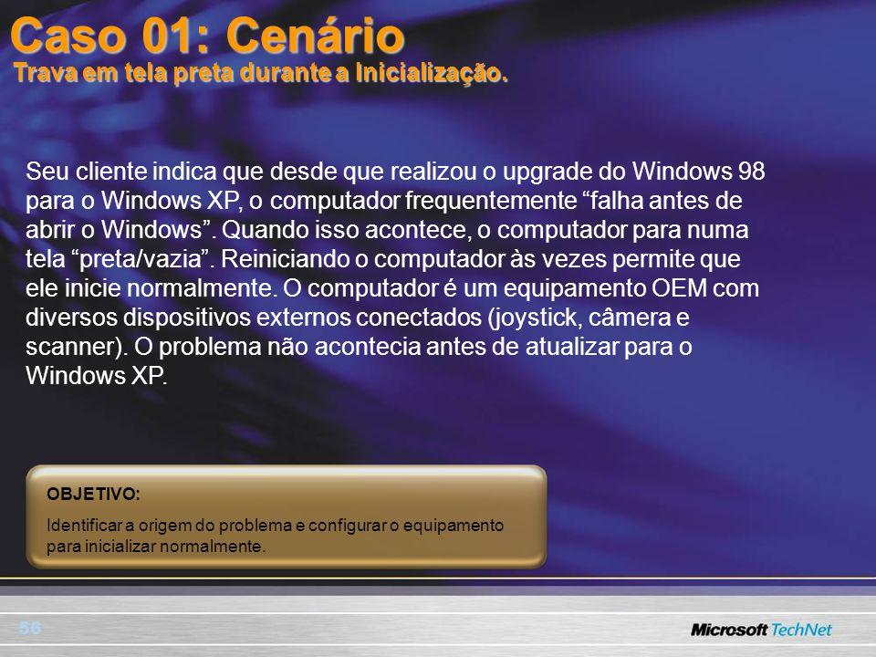 56 Caso 01: Cenário Seu cliente indica que desde que realizou o upgrade do Windows 98 para o Windows XP, o computador frequentemente falha antes de ab