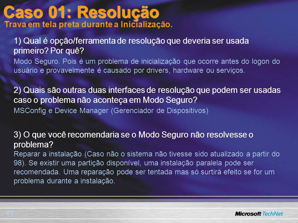 57 Caso 01: Resolução 1) Qual é opção/ferramenta de resolução que deveria ser usada primeiro? Por quê? Trava em tela preta durante a Inicialização. Mo