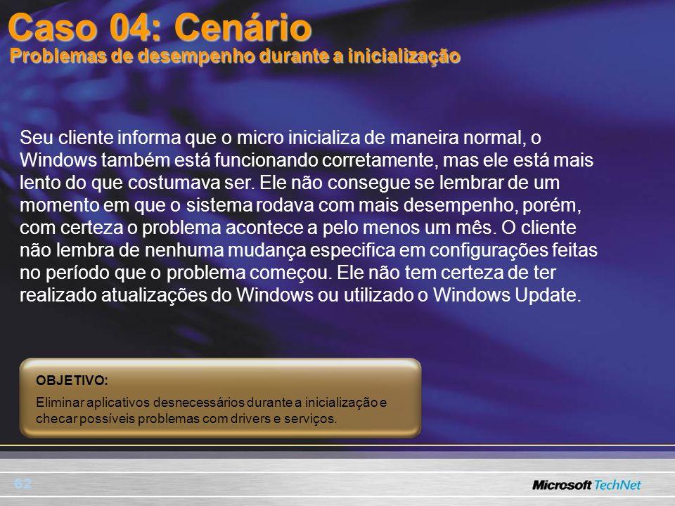 62 Caso 04: Cenário Seu cliente informa que o micro inicializa de maneira normal, o Windows também está funcionando corretamente, mas ele está mais le