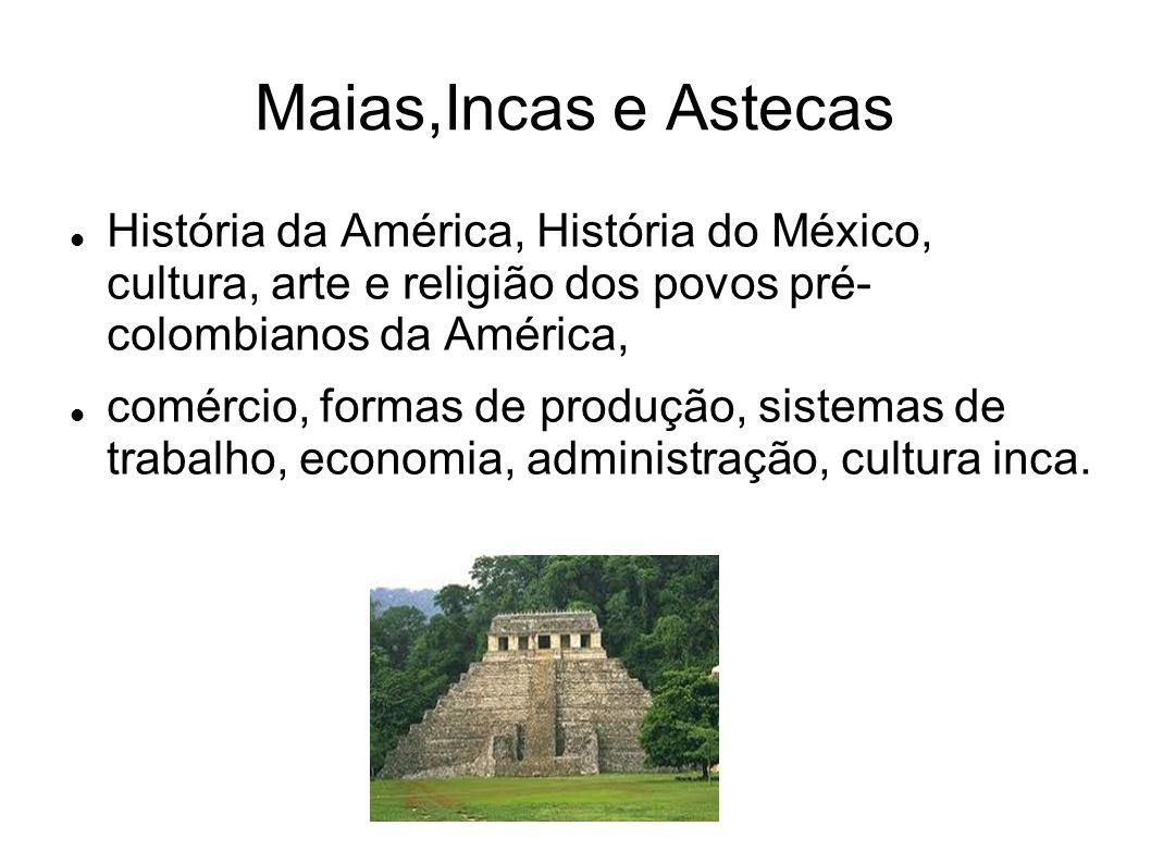 Maias,Incas e Astecas História da América, História do México, cultura, arte e religião dos povos pré- colombianos da América, comércio, formas de pro
