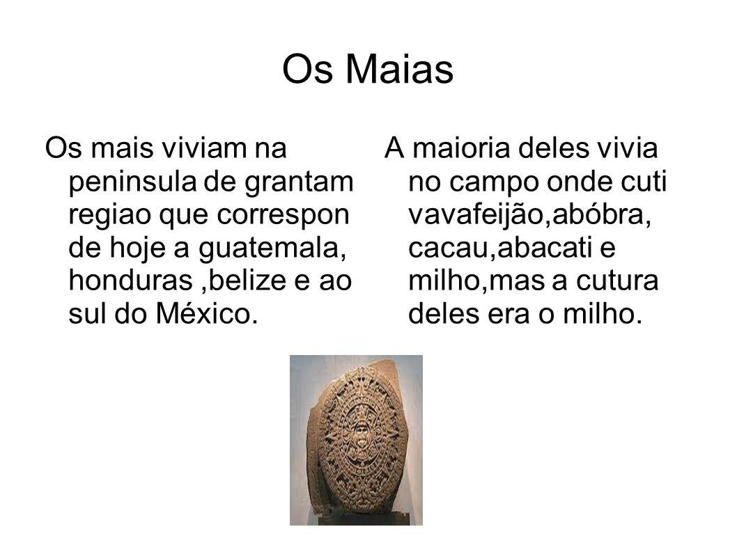 Os Maias Os mais viviam na peninsula de grantam regiao que correspon de hoje a guatemala, honduras,belize e ao sul do México. A maioria deles vivia no