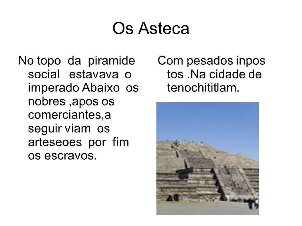 Os Asteca No topo da piramide social estavava o imperado Abaixo os nobres,apos os comerciantes,a seguir viam os arteseoes por fim os escravos. Com pes
