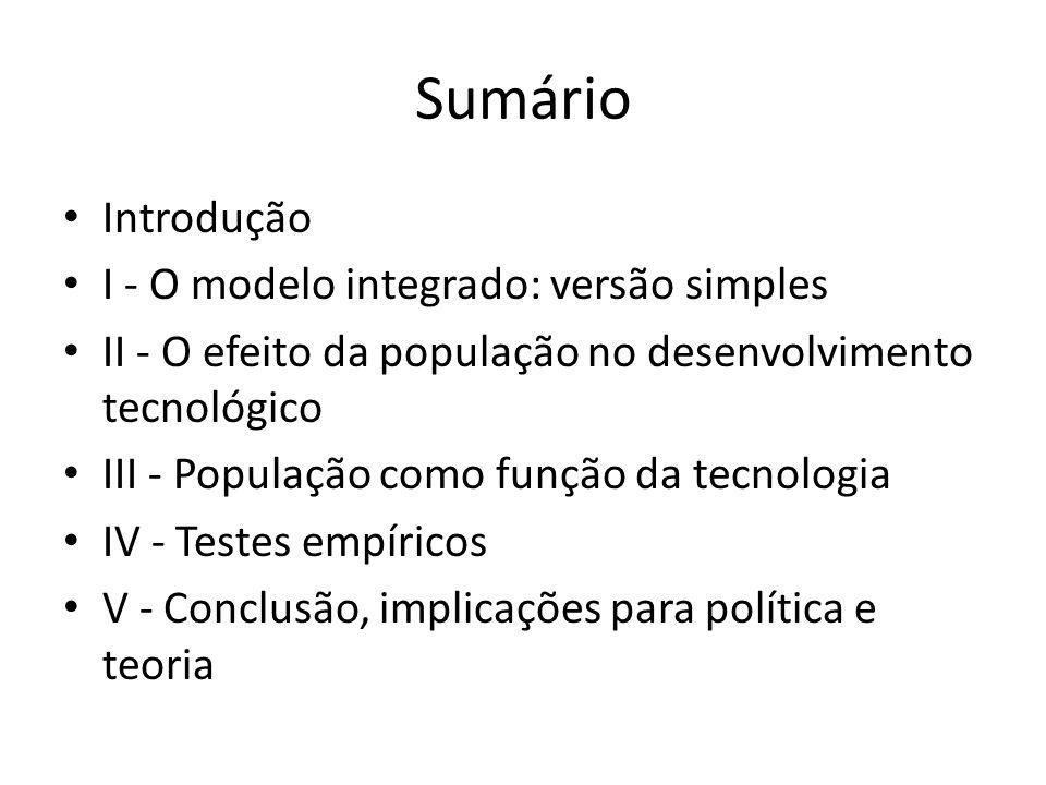 Sumário Introdução I - O modelo integrado: versão simples II - O efeito da população no desenvolvimento tecnológico III - População como função da tecnologia IV - Testes empíricos V - Conclusão, implicações para política e teoria