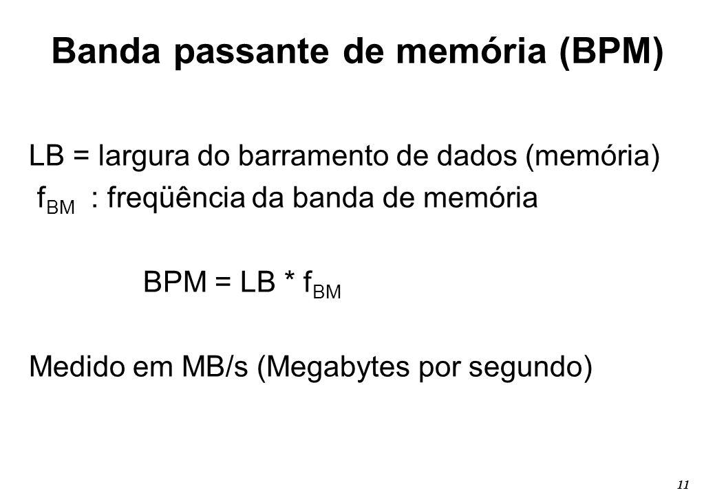 11 Banda passante de memória (BPM) LB = largura do barramento de dados (memória) f BM : freqüência da banda de memória BPM = LB * f BM Medido em MB/s