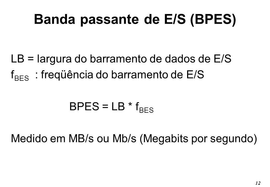 12 Banda passante de E/S (BPES) LB = largura do barramento de dados de E/S f BES : freqüência do barramento de E/S BPES = LB * f BES Medido em MB/s ou