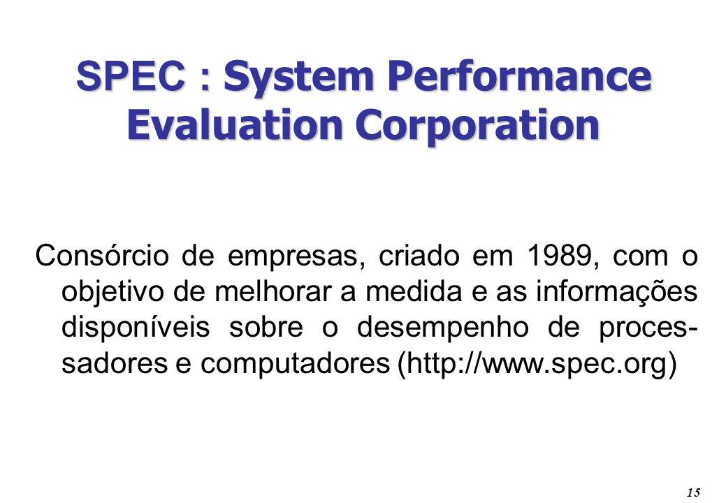 15 SPEC : System Performance Evaluation Corporation Consórcio de empresas, criado em 1989, com o objetivo de melhorar a medida e as informações dispon