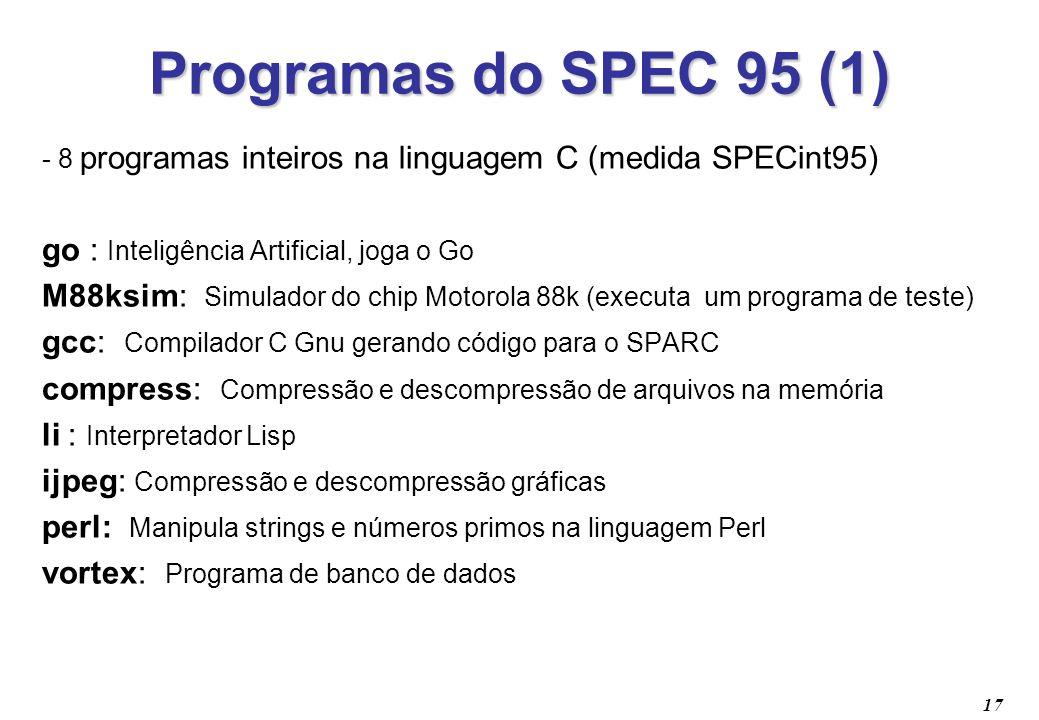 17 Programas do SPEC 95 (1) - 8 programas inteiros na linguagem C (medida SPECint95) go : Inteligência Artificial, joga o Go M88ksim: Simulador do chi