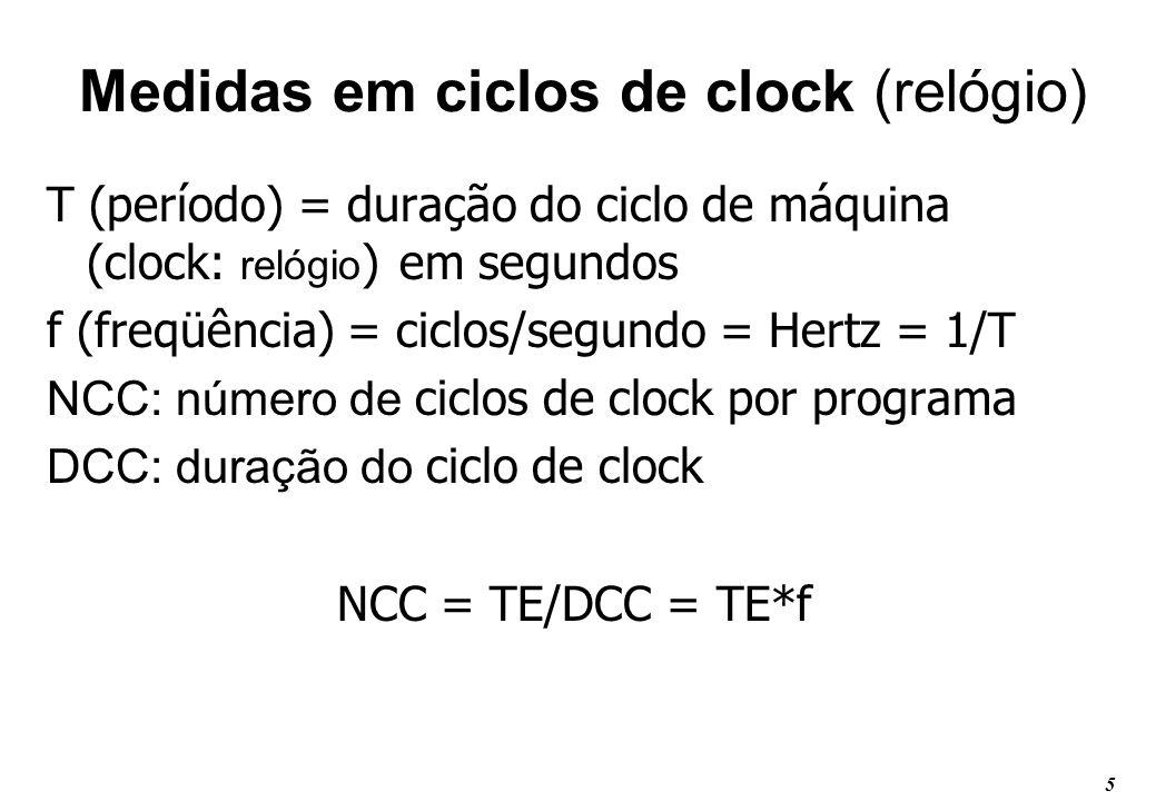 5 Medidas em ciclos de clock (relógio) T (período) = duração do ciclo de máquina (clock: relógio ) em segundos f (freqüência) = ciclos/segundo = Hertz