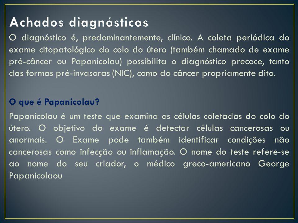 O diagnóstico é, predominantemente, clínico. A coleta periódica do exame citopatológico do colo do útero (também chamado de exame pré-câncer ou Papani