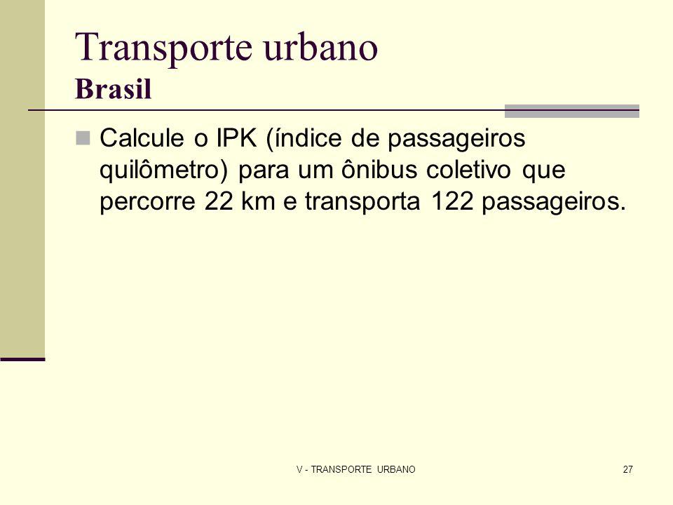 V - TRANSPORTE URBANO27 Transporte urbano Brasil Calcule o IPK (índice de passageiros quilômetro) para um ônibus coletivo que percorre 22 km e transpo