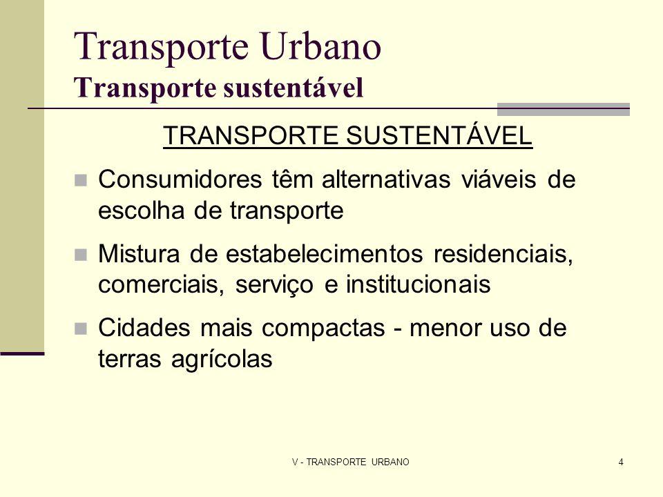 V - TRANSPORTE URBANO4 Transporte Urbano Transporte sustentável TRANSPORTE SUSTENTÁVEL Consumidores têm alternativas viáveis de escolha de transporte