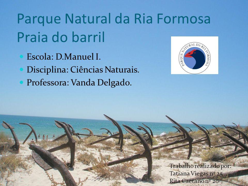 Parque Natural da Ria Formosa Praia do barril Escola: D.Manuel I. Disciplina: Ciências Naturais. Professora: Vanda Delgado. Trabalho realizado por: Ta