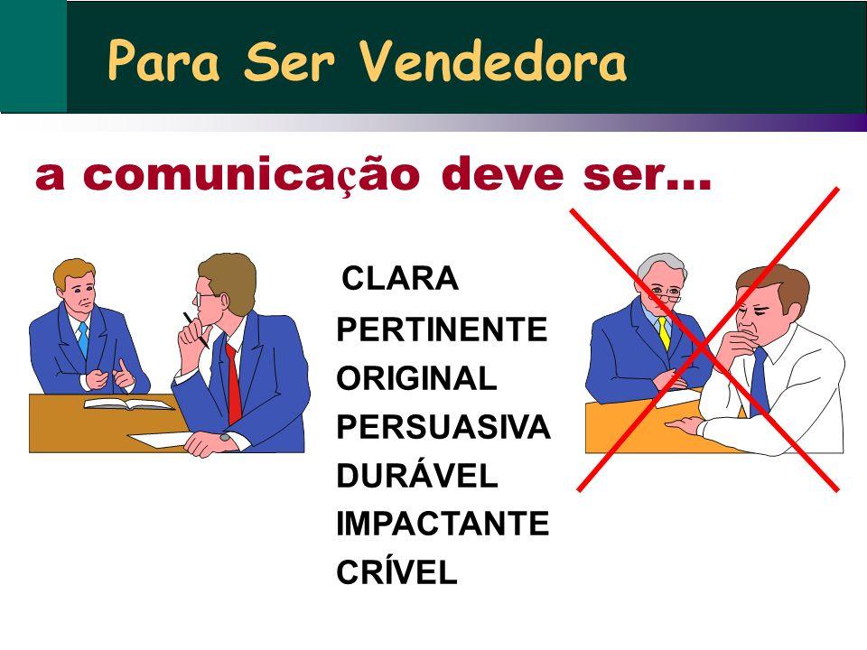 a comunica ç ão deve ser... CLARA PERTINENTE ORIGINAL PERSUASIVA DURÁVEL IMPACTANTE CRÍVEL Para Ser Vendedora