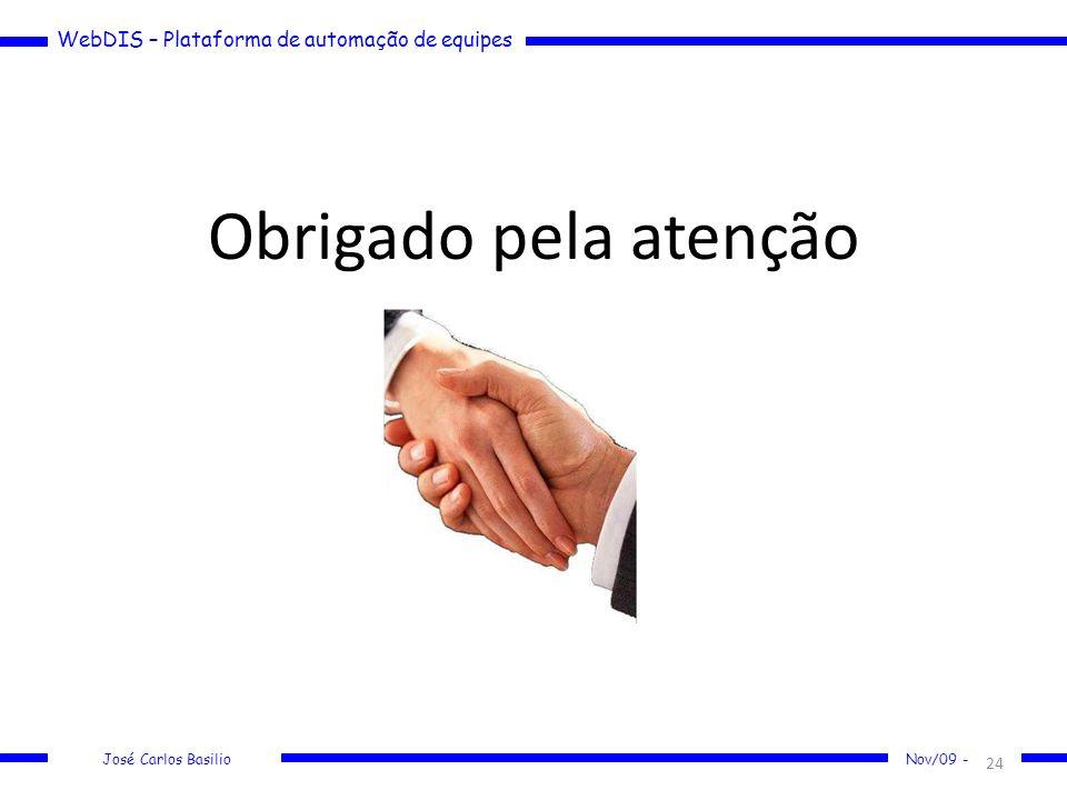 WebDIS – Plataforma de automação de equipes José Carlos Basilio Nov/09 - Obrigado pela atenção 24