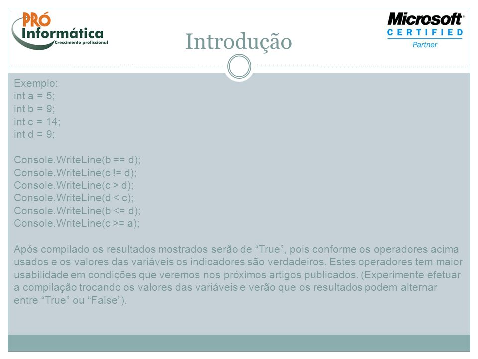 Introdução Exemplo: int a = 5; int b = 9; int c = 14; int d = 9; Console.WriteLine(b == d); Console.WriteLine(c != d); Console.WriteLine(c > d); Conso