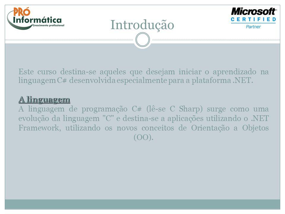 Introdução Este curso destina-se aqueles que desejam iniciar o aprendizado na linguagem C# desenvolvida especialmente para a plataforma.NET. A linguag