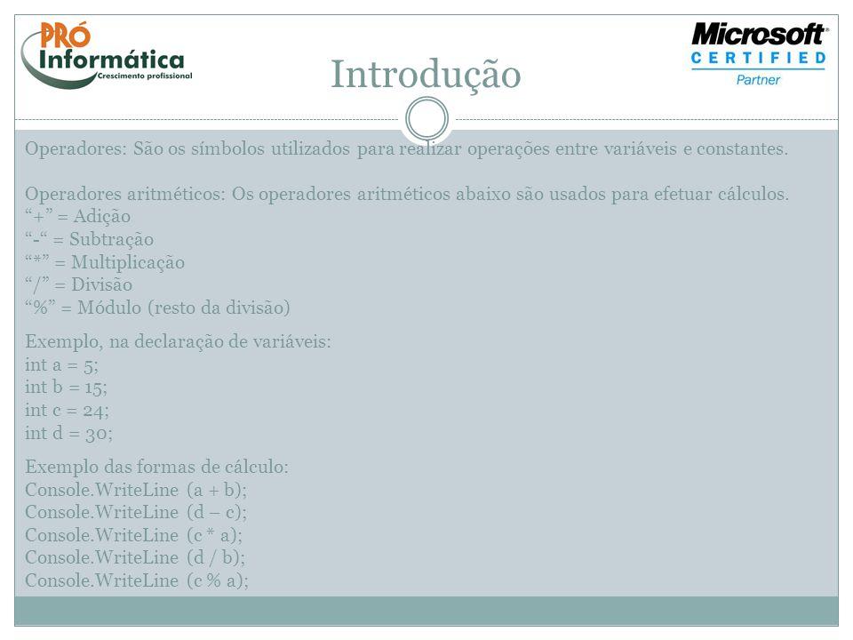 Introdução Operadores aritméticos de atribuição reduzida: += = Mais igual -= = Menos igual *= = Vezes igual /= = Divisão igual %= = Módulo igual int a = 5; a += 10; Quanto se executa a expressão acima o Visual Studio interpreta da seguinte forma: a = a + 10; a = 15; Podendo ser usado todos os operadores de atribuição acima interpretados da mesma forma.