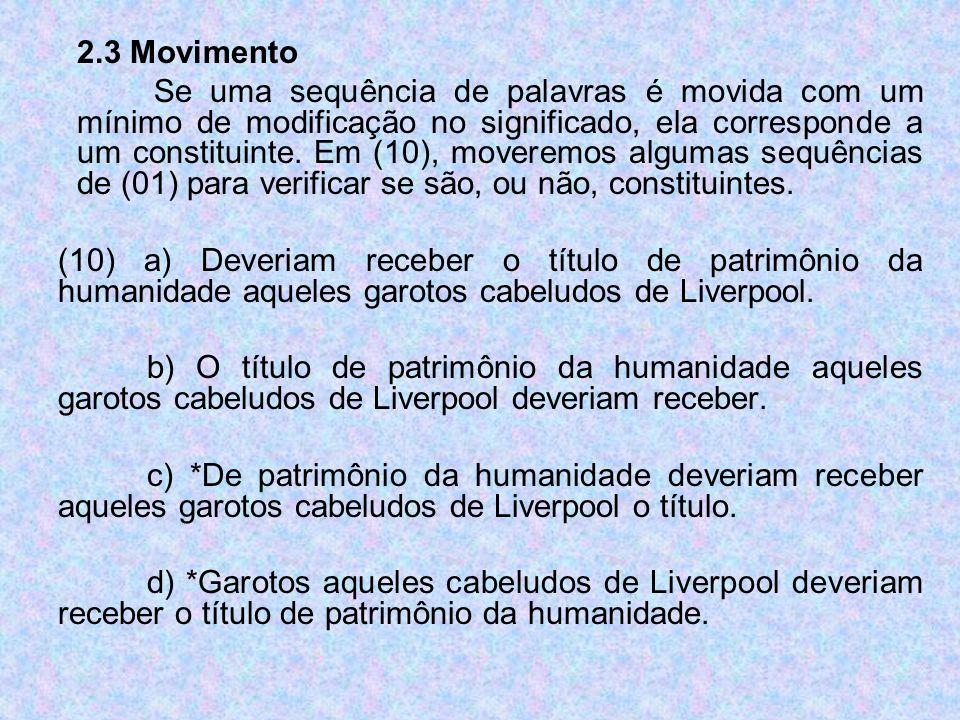 2.3 Movimento Se uma sequência de palavras é movida com um mínimo de modificação no significado, ela corresponde a um constituinte. Em (10), moveremos