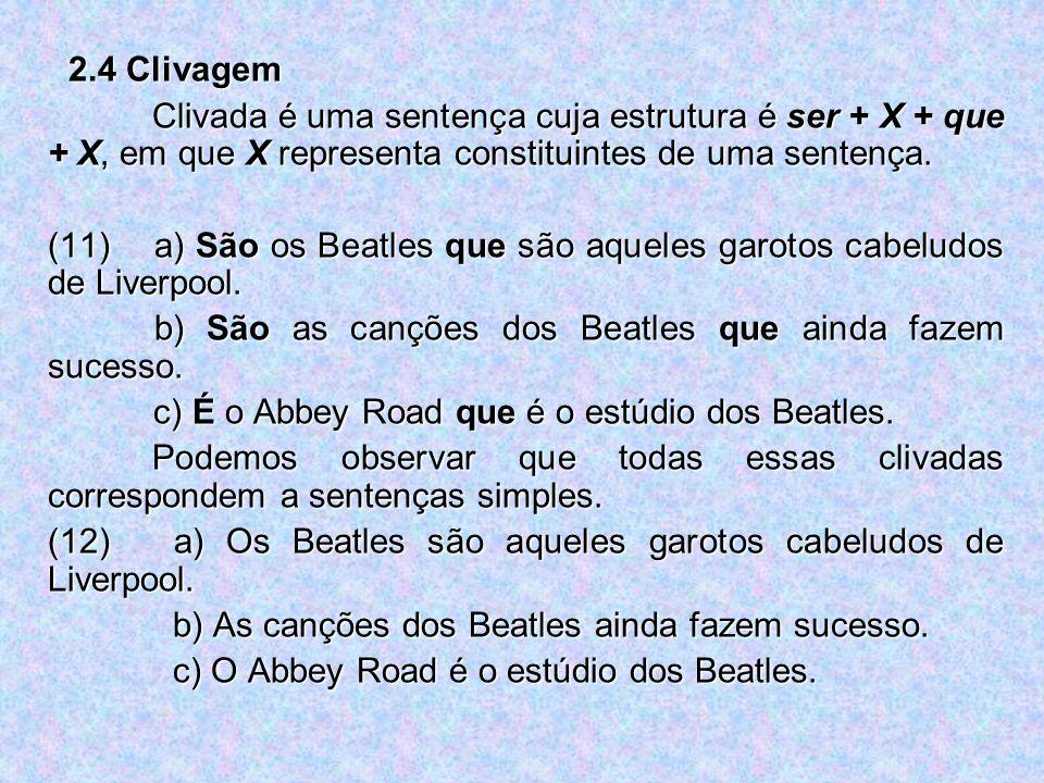 2.4 Clivagem Clivada é uma sentença cuja estrutura é ser + X + que + X, em que X representa constituintes de uma sentença. (11) a) São os Beatles que