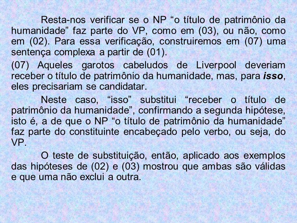 Resta-nos verificar se o NP o título de patrimônio da humanidade faz parte do VP, como em (03), ou não, como em (02). Para essa verificação, construir